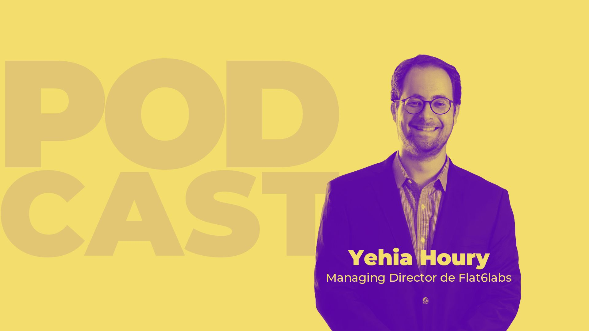 Le Podcast: Yehia Houry - Managing Director de Flat6Labs
