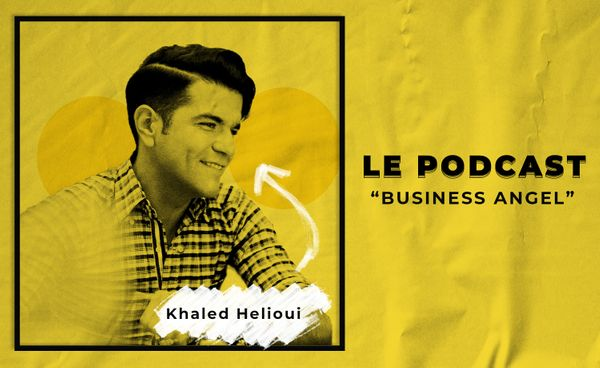 Le Podcast: Khaled Helioui - Business Angel